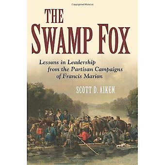 The Swamp Fox: Lessons in Leadership from the Partisan Campaigns of Francis Marion