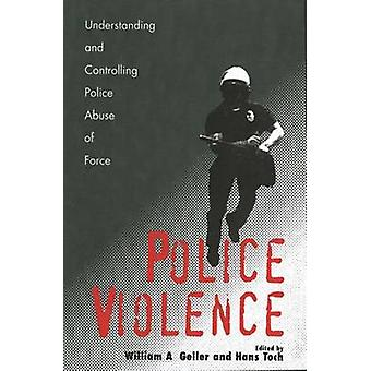 Police Violence Understanding and Controlling Police Abuse of Force by Geller & William A.