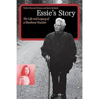 Essies Story The Life and Legacy of a Shoshone Teacher by Horne & Esther Burnett