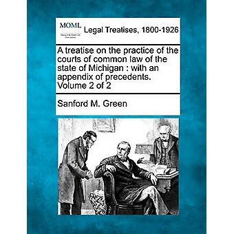 A treatise on the practice of the courts of common law of the state of Michigan  with an appendix of precedents. Volume 2 of 2 by Green & Sanford M.