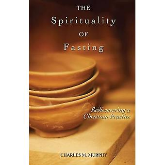 The Spirituality of Fasting Rediscovering a Christian Practice by Murphy & Charles M.