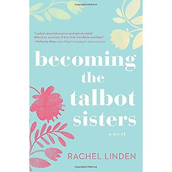 Becoming the Talbot Sisters - A Novel of Two Sisters and the Courage t