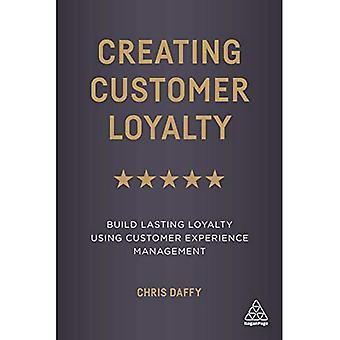 Creating Customer Loyalty: Build Lasting Loyalty Using� Customer Experience Management