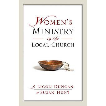 Women's Ministry in the Local Church by J. Ligon Duncan - Susan Hunt