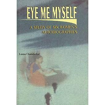 Eye - Me - Myself - A Study of Six Women's Autobiographies by Leena Ch
