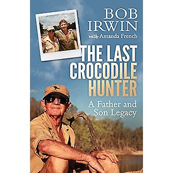 The Last Crocodile Hunter - A Father and Son Legacy by Amanda French -