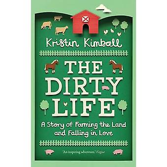 The Dirty Life - A Story of Farming the Land and Falling in Love by Kr