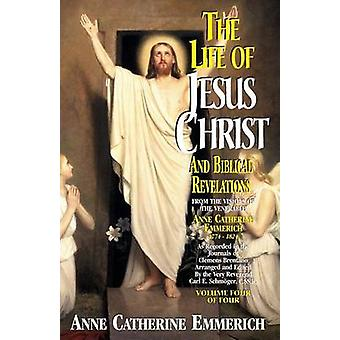 Life of Jesus Christ and Biblical Revelations Volume 4 by Emmerich & Anne Catherine