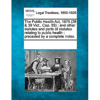 The Public Health Act 1875 38  39 Vict. Cap. 55  and other statutes and parts of statutes relating to public health  preceded by a complete index. by Multiple Contributors & See Notes