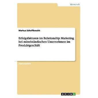 Erfolgsfaktoren im Relationship Marketing bei mittelstndischen Unternehmen im Produktgeschft by Scheffknecht & Markus