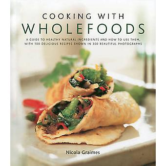 Cooking with Wholefoods - a Guide to Healthy Natural Ingredients - and