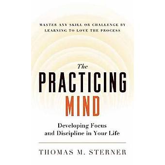 The Practicing Mind - Developing Focus and Discipline in Your Life - M