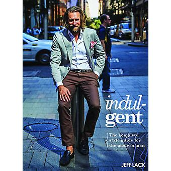 Indulgent - The Complete Style Guide for the Modern Man by Jeff Lack -