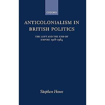 Anticolonialism in British Politics The Left and the End of Empire 19181964 by Howe & Stephen