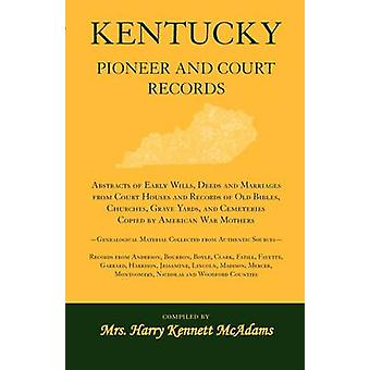 Kentucky Pioneer And Court Records Abstracts of Early Wills Deeds and Marriages From Court Houses and Records of Old Bibles Churches Grave Yards and Cemeteries Copied by American War MothersGene by McAdams & Mrs. Harry Kennett