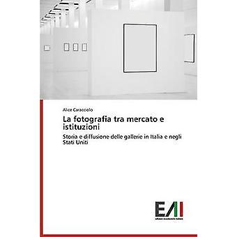 La fotografia tra mercato e istituzioni by Caracciolo Alice