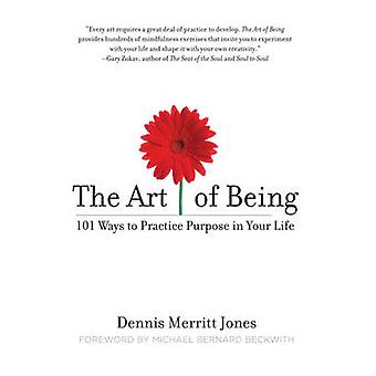 The Art of Being - 101 Ways to Practice Purpose in Your Life by Dennis