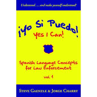 Yo Si Puedo Yes I Can Spanish Language Concepts for Law Enforcement by Gaenzle & Steve