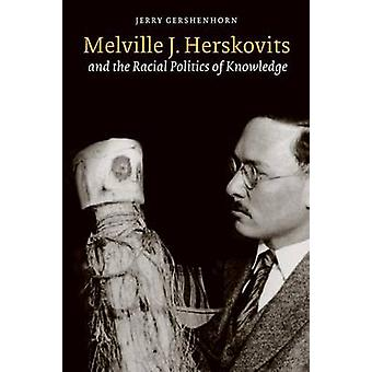 Melville J. Herskovits and the Racial Politics of Knowledge by Jerry