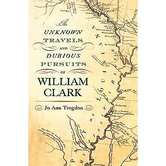 The Unknown Travels and Dubious Pursuits of William Clark by Jo Ann T