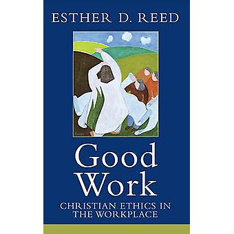 Good Work - Christian Ethics in the Workplace by Esther D. Reed - 9781
