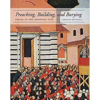 Preaching - Building - and Burying - Friars in the Medieval City by Ca