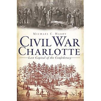Civil War Charlotte: Last Capital of the Confederacy