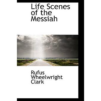 Life Scenes of the Messiah by Clark & Rufus Wheelwrigh