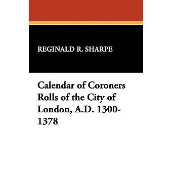 Calendar of Coroners Rolls of the City of London A.D. 13001378 by Sharpe & Reginald R.