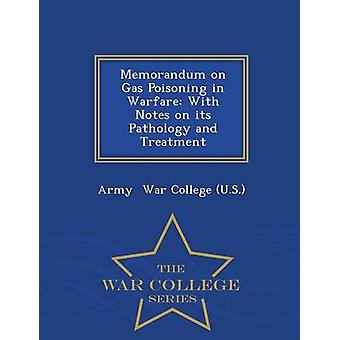 Memorandum on Gas Poisoning in Warfare With Notes on its Pathology and Treatment  War College Series by War College U.S. & Army