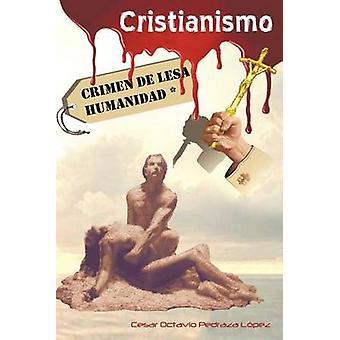 Cristianismo Crimen de Lesa Humanidad by Pedraza L. Pez & Cesar Octavio