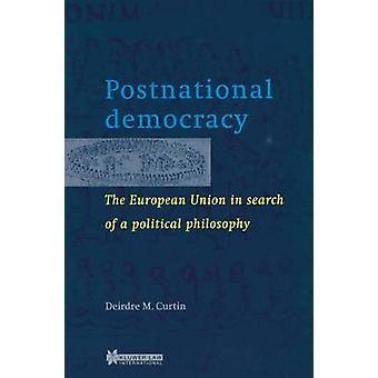 Postnationale Demokratie der Europäischen Union auf der Suche nach einer politischen Philosophie von Curtin & Deirdre M.