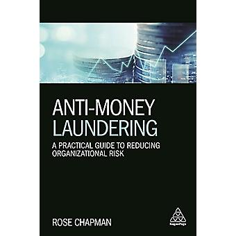 Anti-Money Laundering - A Practical Guide to Reducing Organizational R
