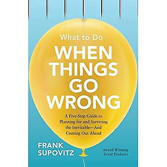 What to Do When Things Go� Wrong: A Five-Step Guide to Planning for and Surviving the Inevitable-And� Coming Out Ahead