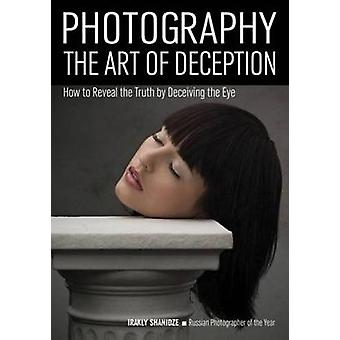 Photography - the Art of Deception - How to Reveal the Truth by Decievi