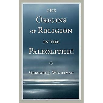 The Origins of Religion in the Paleolithic by Gregory J. Wightman