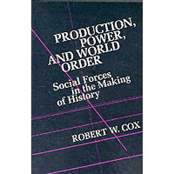 Production Power and World Order - Social Forces in the Making of Hist