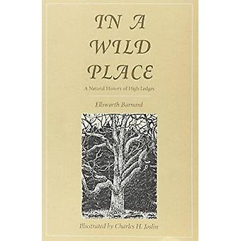In a Wild Place - A Natural History of High Ledges by Ellsworth Barnar