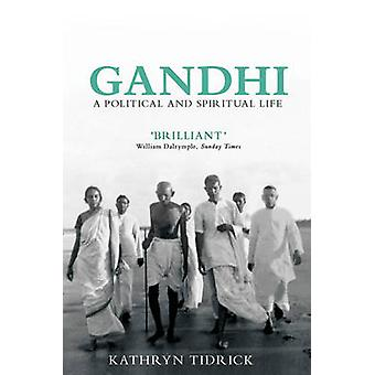 Gandhi - A Political and Spiritual Life (2nd Revised edition) by Kathr