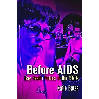 Before AIDS - Gay Health Politics in the 1970s by Katie Batza - 978081