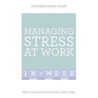 Managing Stress at Work in a Week - How to Manage Stress in Seven Simp