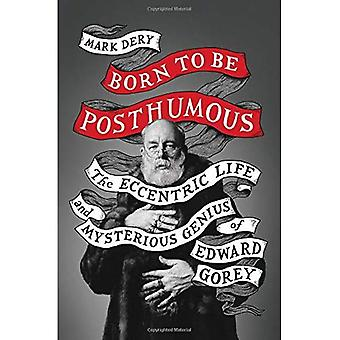 Born to Be Posthumous: The� Eccentric Life and Mysterious Genius of Edward� Gorey