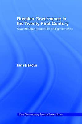 Russian Governance in the 21st Century GeoStrategy Geopolitics and New Governance by Isakova & Irina Viktorvna