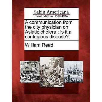 A communication from the city physician on Asiatic cholera  is it a contagious disease. by Read & William