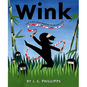 Wink - The Ninja Who Wanted to Be Noticed by J C Phillipps - 978067001