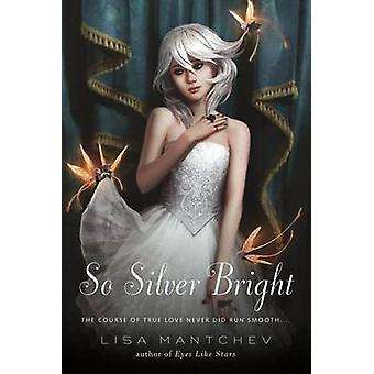 So Silver Bright by Lisa Mantchev - 9781250004857 Book