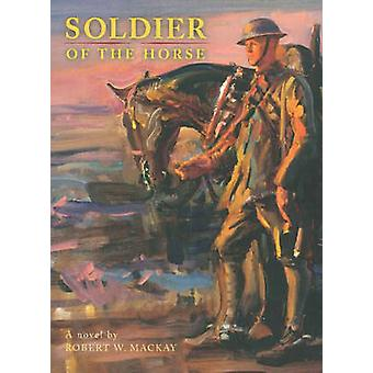 Soldier of the Horse - A Novel by Robert W. Mackay - 9781926741246 Book