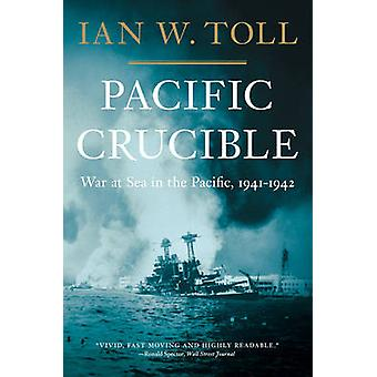 Pacific Crucible - War at Sea in the Pacific - 1941-1942 by Ian W. Tol