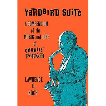 Yardbird Suite A Compendium of the Music and Life of Charlie Parker by Koch & Lawrence O.