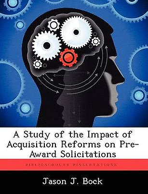 A Study of the Impact of Acquisition Reforms on PreAward Solicitations by Bock & Jason J.